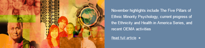 November highlights include The Five Pillars of Ethnic Minority Psychology, current progress of the Ethnicity and Health in America Series, and recent OEMA activities