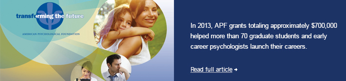 In 2013, APF grants totaling approximately $700,000 helped more than 70 graduate students and early career psychologists launch their careers.