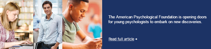 The American Psychological Foundation is opening doors for young psychologists to embark on new discoveries.